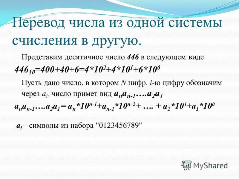 Перевод числа из одной системы счисления в другую. Представим десятичное число 446 в следующем виде 446 10 =400+40+6=4*10 2 +4*10 1 +6*10 0 Пусть дано число, в котором N цифр. i-ю цифру обозначим через a i, число примет вид a n a n-1 ….a 2 a 1 a n a