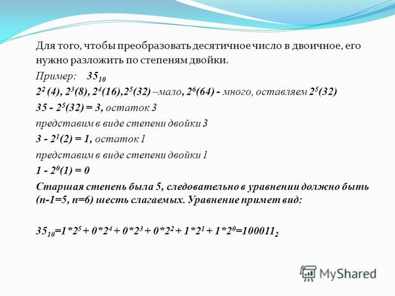 Для того, чтобы преобразовать десятичное число в двоичное, его нужно разложить по степеням двойки. Пример: 35 10 2 2 (4), 2 3 (8), 2 4 (16),2 5 (32) –мало, 2 6 (64) - много, оставляем 2 5 (32) 35 - 2 5 (32) = 3, остаток 3 представим в виде степени дв