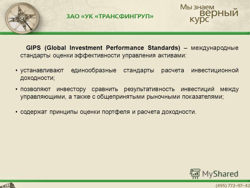GIPS (Global Investment Performance Standards) – международные стандарты оценки эффективности управления активами: устанавливают единообразные стандарты расчета инвестиционной доходности; позволяют инвестору сравнить результативность инвестиций между