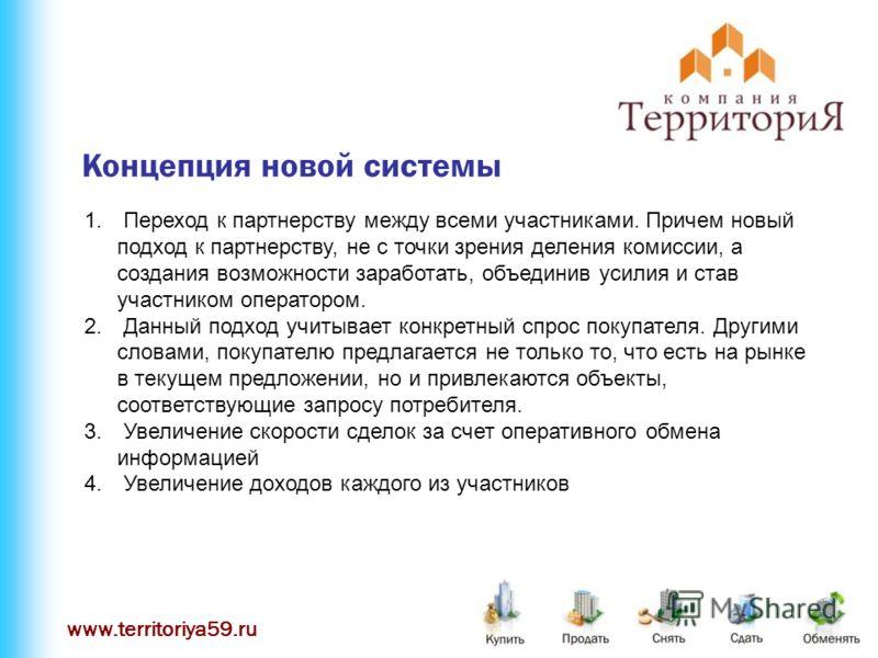 www.territoriya59.ru Концепция новой системы 1. Переход к партнерству между всеми участниками. Причем новый подход к партнерству, не с точки зрения деления комиссии, а создания возможности заработать, объединив усилия и став участником оператором. 2.