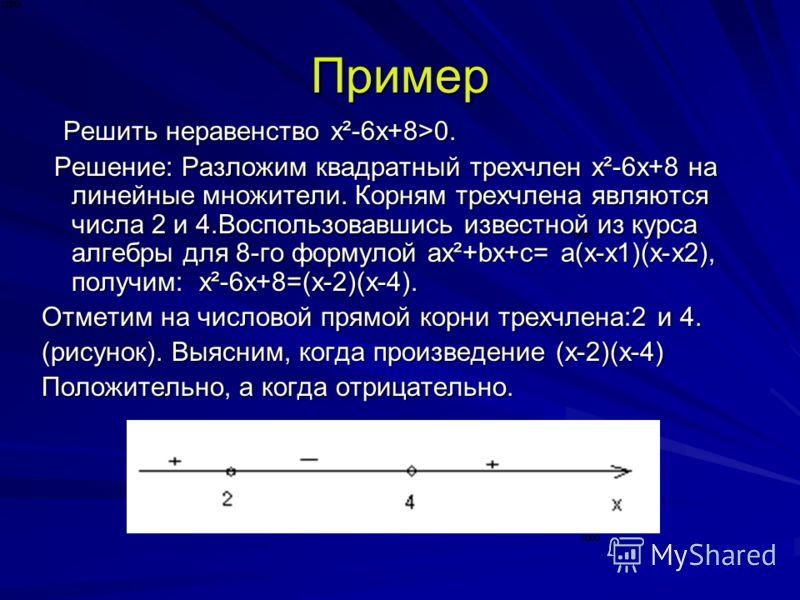 Пример Решить неравенство x²-6х+8>0. Решить неравенство x²-6х+8>0. Решение: Разложим квадратный трехчлен x²-6х+8 на линейные множители. Корням трехчлена являются числа 2 и 4.Воспользовавшись известной из курса алгебры для 8-го формулой ax²+bx+c= а(х-