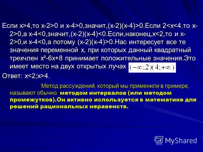 Если х>4,то x-2>0 и x-4>0,значит,(х-2)(х-4)>0.Если 2 0,а x-4 0,и х-4 0.Нас интересует все те значения переменной х, при которых данный квадратный трехчлен x²-6x+8 принимает положительные значения.Это имеет место на двух открытых лучах Ответ: х 4. Мет