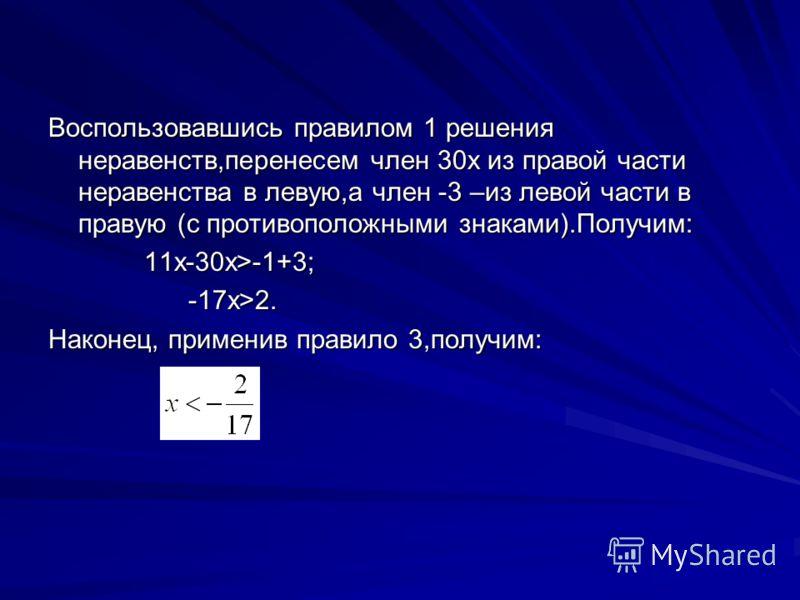 Воспользовавшись правилом 1 решения неравенств,перенесем член 30x из правой части неравенства в левую,а член -3 –из левой части в правую (с противоположными знаками).Получим: 11x-30x>-1+3; 11x-30x>-1+3; -17x>2. -17x>2. Наконец, применив правило 3,пол