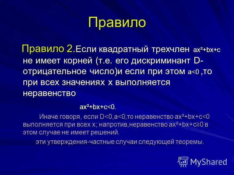 Правило Правило 2. Если квадратный трехчлен ax²+bx+c не имеет корней (т.е. его дискриминант D- отрицательное число)и если при этом а