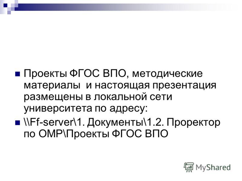 Проекты ФГОС ВПО, методические материалы и настоящая презентация размещены в локальной сети университета по адресу: \\Ff-server\1. Документы\1.2. Проректор по ОМР\Проекты ФГОС ВПО