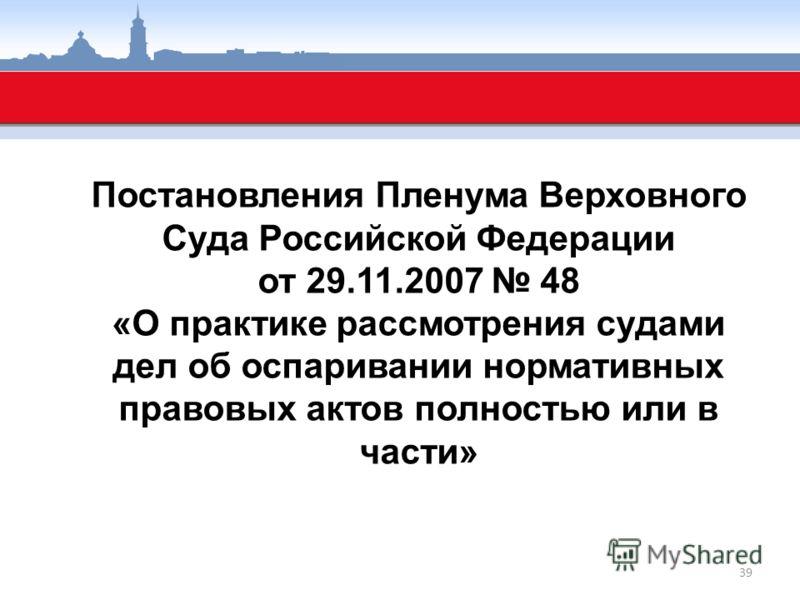 Постановления Пленума Верховного Суда Российской Федерации от 29.11.2007 48 «О практике рассмотрения судами дел об оспаривании нормативных правовых актов полностью или в части» 39