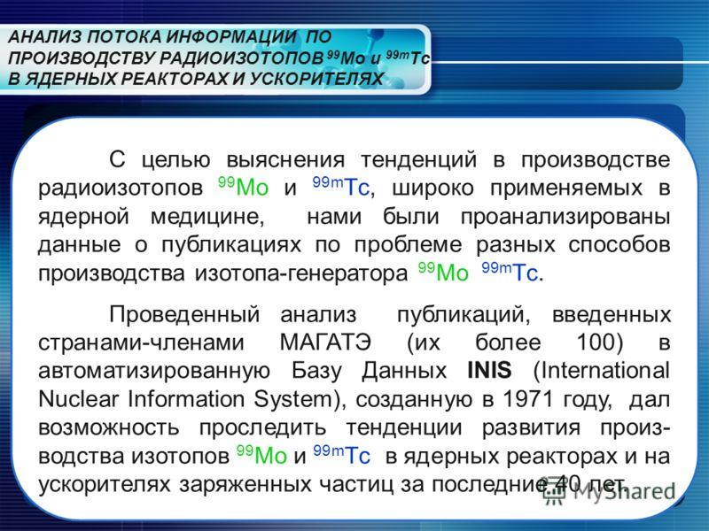 АНАЛИЗ ПОТОКА ИНФОРМАЦИИ ПО ПРОИЗВОДСТВУ РАДИОИЗОТОПОВ 99 Mo и 99m Tс В ЯДЕРНЫХ РЕАКТОРАХ И УСКОРИТЕЛЯХ С целью выяснения тенденций в производстве радиоизотопов 99 Mo и 99m Tс, широко применяемых в ядерной медицине, нами были проанализированы данные