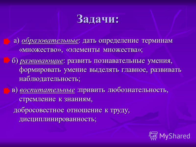 Задачи: а) образовательные: дать определение терминам «множество», «элементы множества»; а) образовательные: дать определение терминам «множество», «элементы множества»; б) развивающие: развить познавательные умения, формировать умение выделять главн