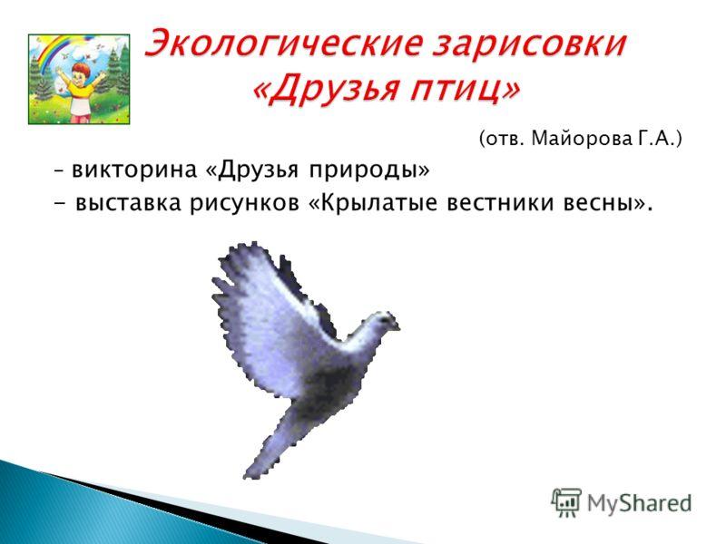 (отв. Майорова Г.А.) - викторина «Друзья природы» - выставка рисунков «Крылатые вестники весны».