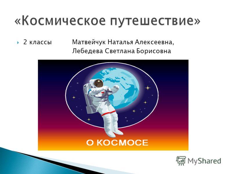 2 классы Матвейчук Наталья Алексеевна, Лебедева Светлана Борисовна