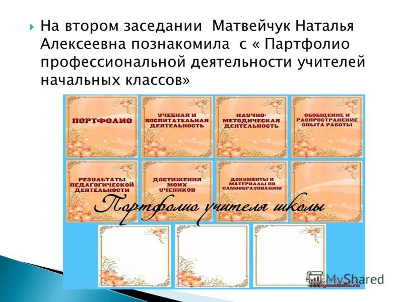 На втором заседании Матвейчук Наталья Алексеевна познакомила с « Партфолио профессиональной деятельности учителей начальных классов»