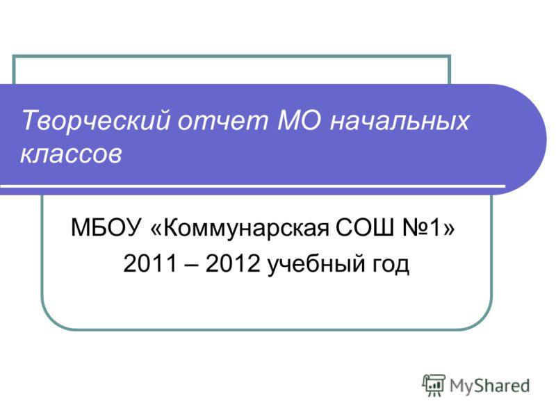 Творческий отчет МО начальных классов МБОУ «Коммунарская СОШ 1» 2011 – 2012 учебный год