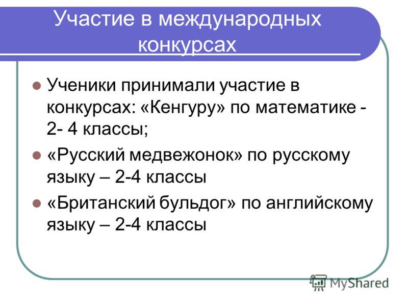 Участие в международных конкурсах Ученики принимали участие в конкурсах: «Кенгуру» по математике - 2- 4 классы; «Русский медвежонок» по русскому языку – 2-4 классы «Британский бульдог» по английскому языку – 2-4 классы