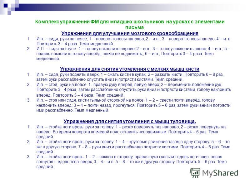 Комплекс упражнений ФМ для младших школьников на уроках с элементами письма Упражнения для улучшения мозгового кровообращения 1.И.п. – сидя, руки на поясе, 1 – поворот головы направо; 2 – и.п.; 3 – поворот головы налево; 4 – и. п. Повторить 3 – 4 раз