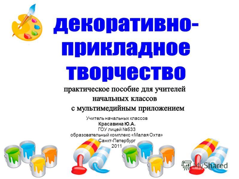 Учитель начальных классов Красавина Ю.А. ГОУ лицей 533 образовательный комплекс «Малая Охта» Санкт-Петербург 2011