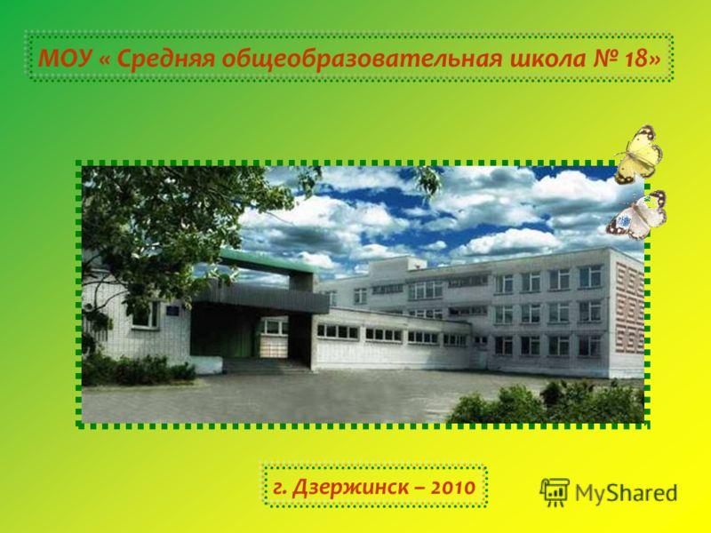 МОУ « Средняя общеобразовательная школа 18» г. Дзержинск – 2010