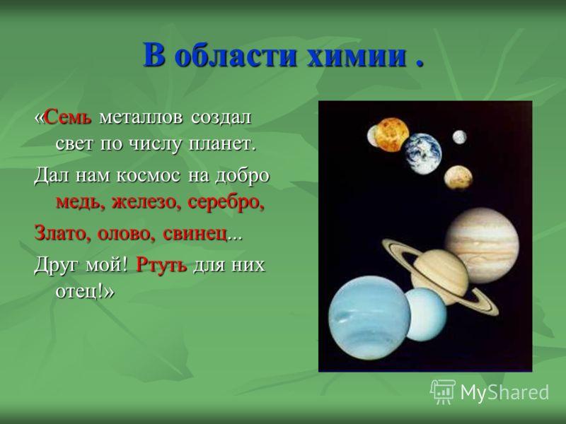 В области химии. «Семь металлов создал свет по числу планет. Дал нам космос на добро медь, железо, серебро, Злато, олово, свинец... Друг мой! Ртуть для них отец!»