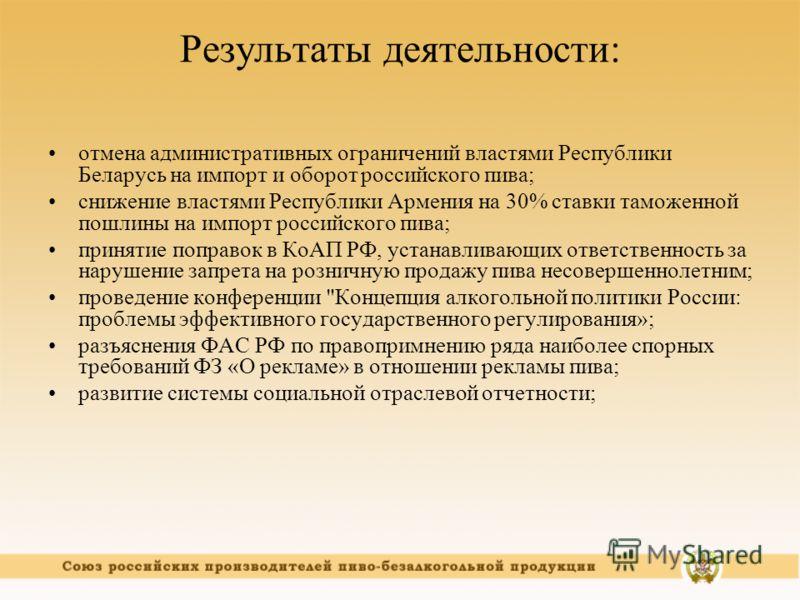 Результаты деятельности: отмена административных ограничений властями Республики Беларусь на импорт и оборот российского пива; снижение властями Республики Армения на 30% ставки таможенной пошлины на импорт российского пива; принятие поправок в КоАП