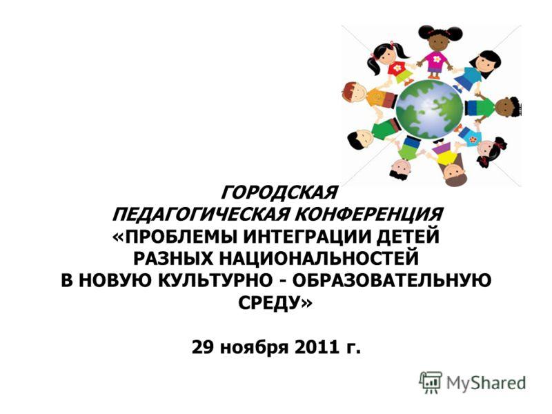 ГОРОДСКАЯ ПЕДАГОГИЧЕСКАЯ КОНФЕРЕНЦИЯ «ПРОБЛЕМЫ ИНТЕГРАЦИИ ДЕТЕЙ РАЗНЫХ НАЦИОНАЛЬНОСТЕЙ В НОВУЮ КУЛЬТУРНО - ОБРАЗОВАТЕЛЬНУЮ СРЕДУ» 29 ноября 2011 г.