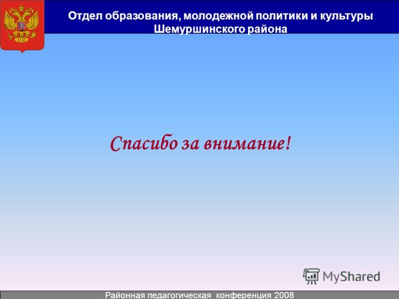 Отдел образования, молодежной политики и культуры Шемуршинского района Районная педагогическая конференция 2008 Спасибо за внимание!
