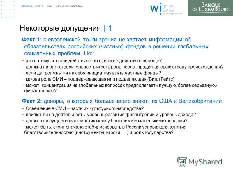 Philanthropy 10/2011 | wise + Banque de Luxembourg Некоторые допущения | 1 Факт 1: с европейской точки зрения не хватает информации об обязательствах российских (частных) фондов в решении глобальных социальных проблем. Но:: это потому, что они действ