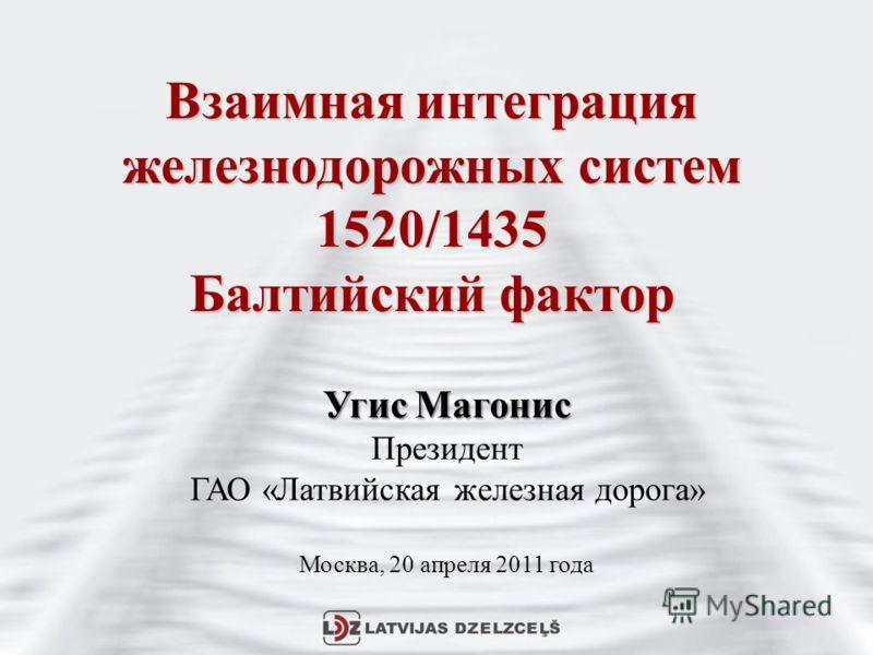 Взаимная интеграция железнодорожных систем 1520/1435 Балтийский фактор Угис Магонис Президент ГАО «Латвийская железная дорога» Москва, 20 апреля 2011 года