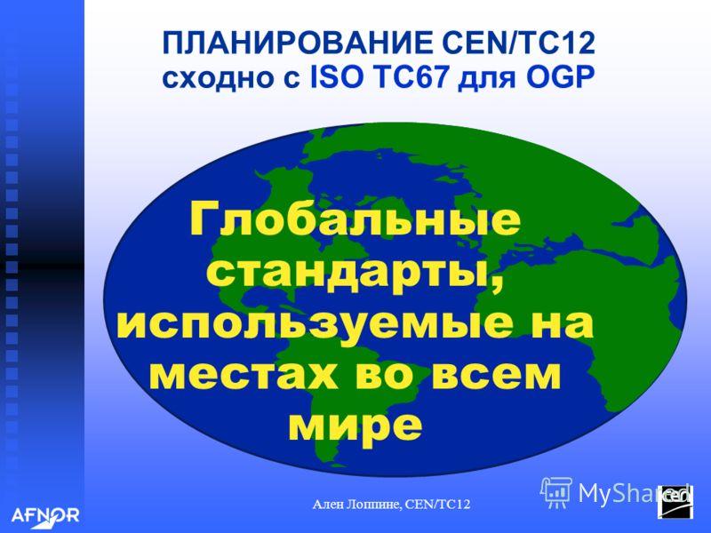 Ален Лоппине, CEN/TC12 ПЛАНИРОВАНИЕ CEN/TC12 сходно с ISO TC67 для OGP Глобальные стандарты, используемые на местах во всем мире