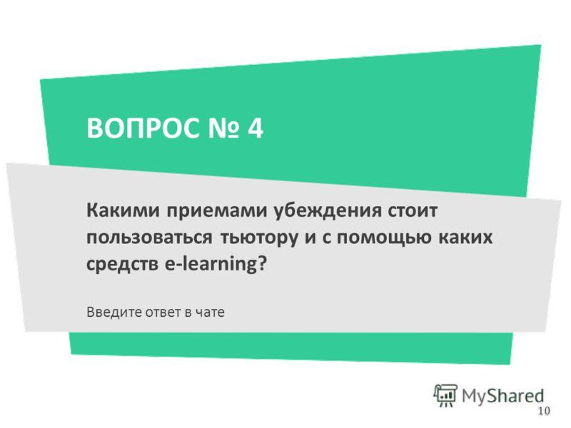 ВОПРОС 4 Какими приемами убеждения стоит пользоваться тьютору и с помощью каких средств e-learning? Введите ответ в чате 10