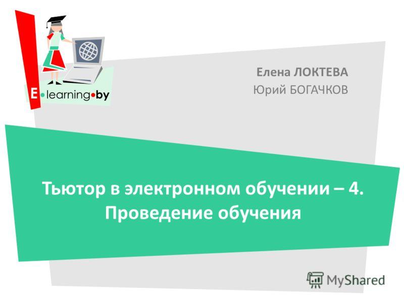Елена ЛОКТЕВА Юрий БОГАЧКОВ Тьютор в электронном обучении – 4. Проведение обучения