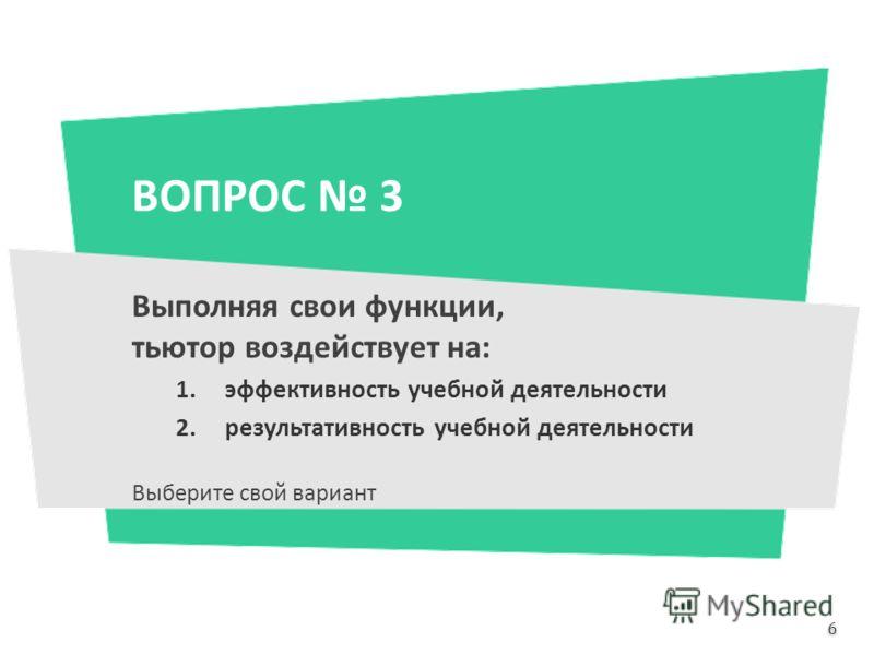 ВОПРОС 3 Выполняя свои функции, тьютор воздействует на: 1.эффективность учебной деятельности 2.результативность учебной деятельности Выберите свой вариант 6 6