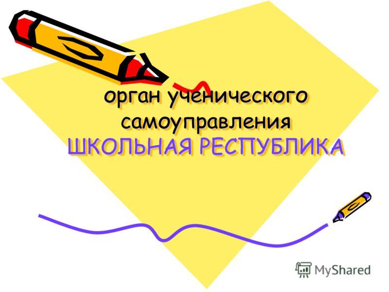 орган ученического самоуправления ШКОЛЬНАЯ РЕСПУБЛИКА
