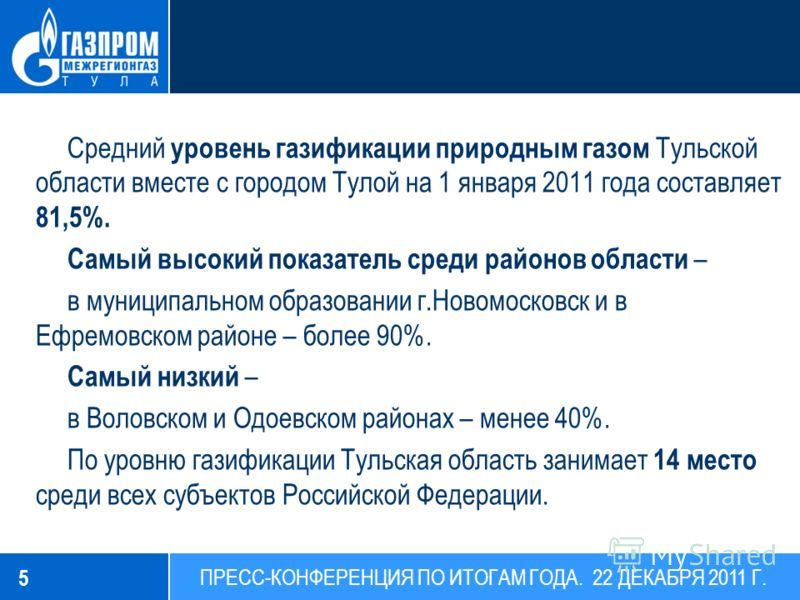 Средний уровень газификации природным газом Тульской области вместе с городом Тулой на 1 января 2011 года составляет 81,5%. Самый высокий показатель среди районов области – в муниципальном образовании г.Новомосковск и в Ефремовском районе – более 90%