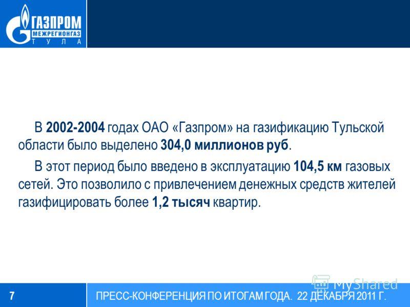 В 2002-2004 годах ОАО «Газпром» на газификацию Тульской области было выделено 304,0 миллионов руб. В этот период было введено в эксплуатацию 104,5 км газовых сетей. Это позволило с привлечением денежных средств жителей газифицировать более 1,2 тысяч