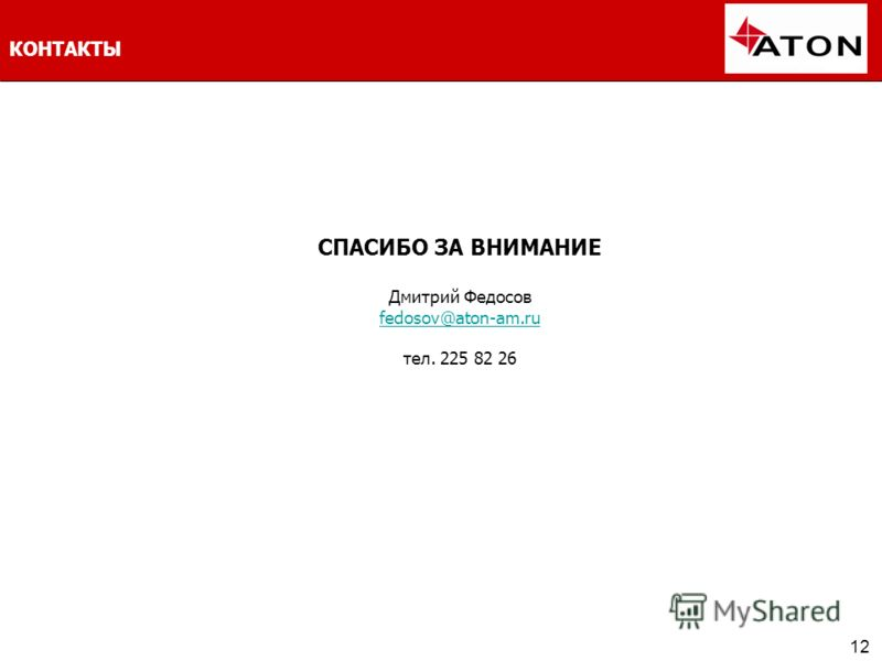 12 КОНТАКТЫ СПАСИБО ЗА ВНИМАНИЕ Дмитрий Федосов fedosov@aton-am.ru тел. 225 82 26 fedosov@aton-am.ru