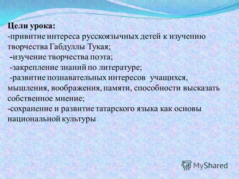 Цели урока: -привитие интереса русскоязычных детей к изучению творчества Габдуллы Тукая; -изучение творчества поэта; -закрепление знаний по литературе; -развитие познавательных интересов учащихся, мышления, воображения, памяти, способности высказать