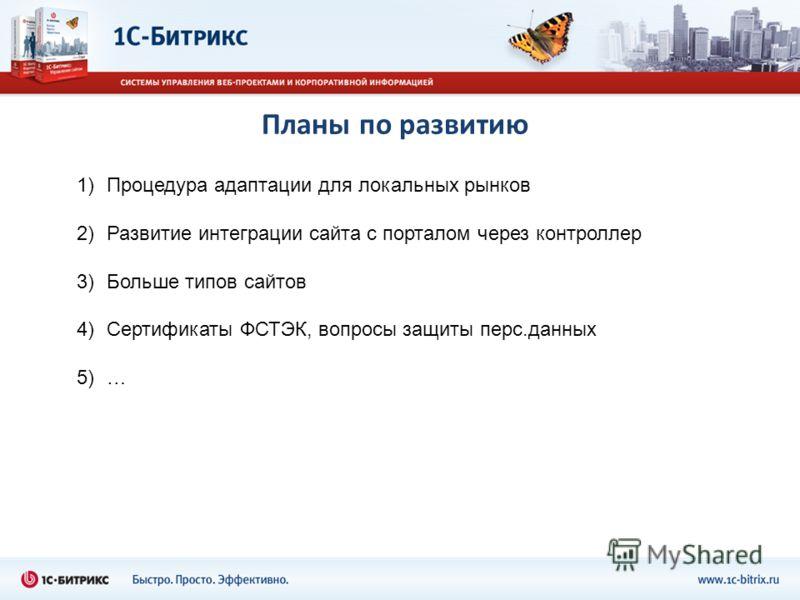 Планы по развитию 1)Процедура адаптации для локальных рынков 2)Развитие интеграции сайта с порталом через контроллер 3)Больше типов сайтов 4)Сертификаты ФСТЭК, вопросы защиты перс.данных 5)…