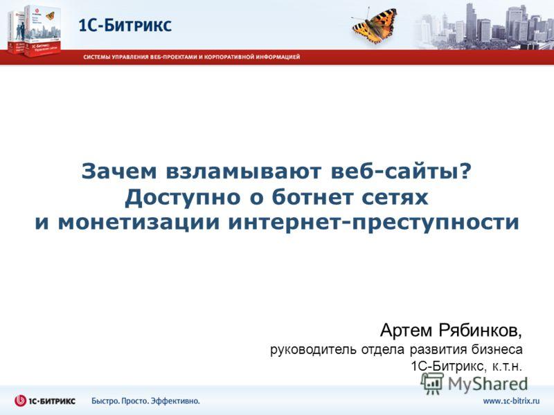 Зачем взламывают веб-сайты? Доступно о ботнет сетях и монетизации интернет-преступности Артем Рябинков, руководитель отдела развития бизнеса 1С-Битрикс, к.т.н.