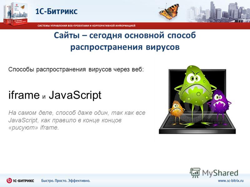 Сайты – сегодня основной способ распространения вирусов Способы распространения вирусов через веб: iframe и JavaScript На самом деле, способ даже один, так как все JavaScript, как правило в конце концов «рисуют» iframe.