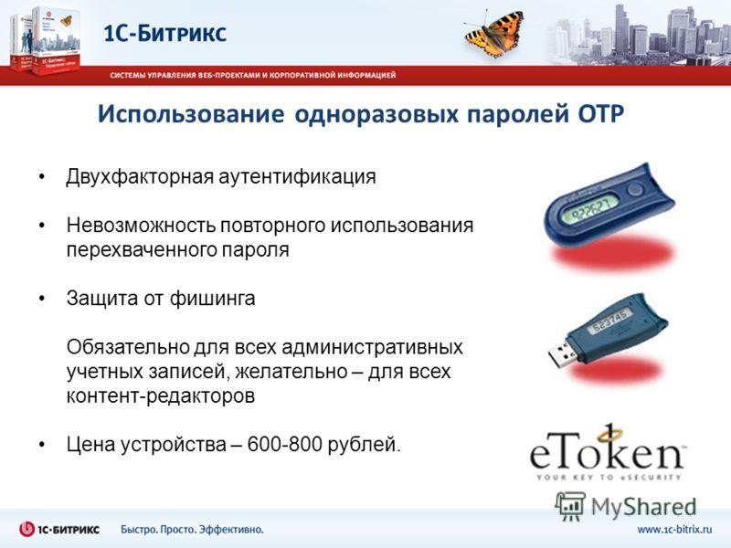 Использование одноразовых паролей OTP Двухфакторная аутентификация Невозможность повторного использования перехваченного пароля Защита от фишинга Обязательно для всех административных учетных записей, желательно – для всех контент-редакторов Цена уст