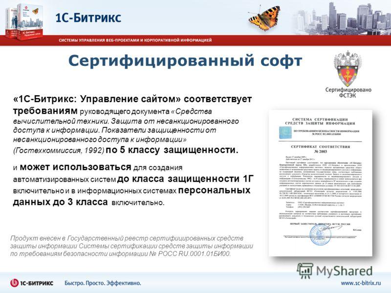 Сертифицированный софт Продукт внесен в Государственный реестр сертифицированных средств защиты информации Системы сертификации средств защиты информации по требованиям безопасности информации РОСС RU.0001.01БИ00. «1С-Битрикс: Управление сайтом» соот