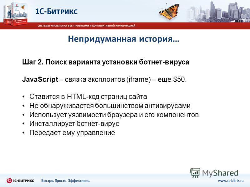 Непридуманная история… Шаг 2. Поиск варианта установки ботнет-вируса JavaScript – связка эксплоитов (iframe) – еще $50. Ставится в HTML-код страниц сайта Не обнаруживается большинством антивирусами Использует уязвимости браузера и его компонентов Инс
