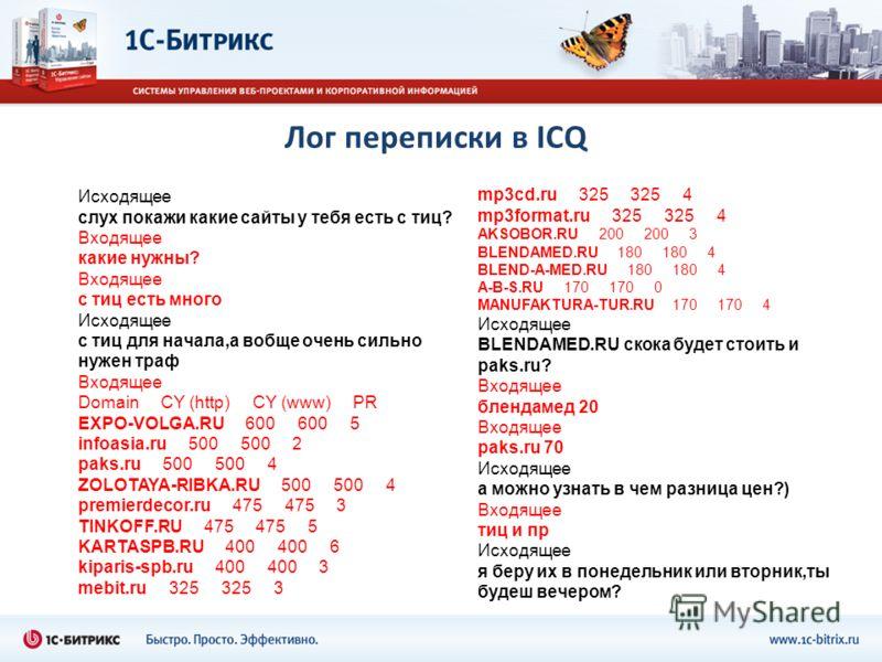 Лог переписки в ICQ Исходящее слух покажи какие сайты у тебя есть с тиц? Входящее какие нужны? Входящее с тиц есть много Исходящее с тиц для начала,а вобще очень сильно нужен траф Входящее Domain CY (http) CY (www) PR EXPO-VOLGA.RU 600 600 5 infoasia