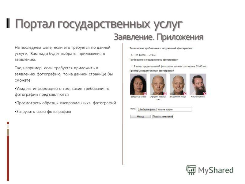 Портал государственных услуг На последнем шаге, если это требуется по данной услуге, Вам надо будет выбрать приложения к заявлению. Так, например, если требуется приложить к заявлению фотографию, то на данной странице Вы сможете Увидеть информацию о