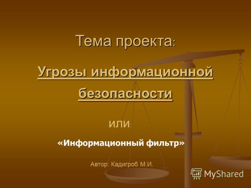 Тема проекта : Угрозы информационной безопасности Автор: Кадигроб М.И. или : «Информационный фильтр»