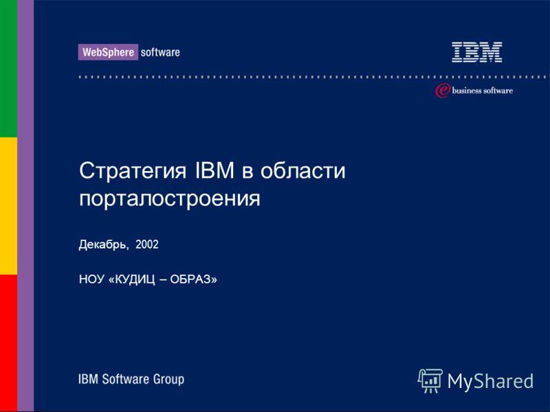 Стратегия IBM в области порталостроения Декабрь, 2002 НОУ «КУДИЦ – ОБРАЗ»