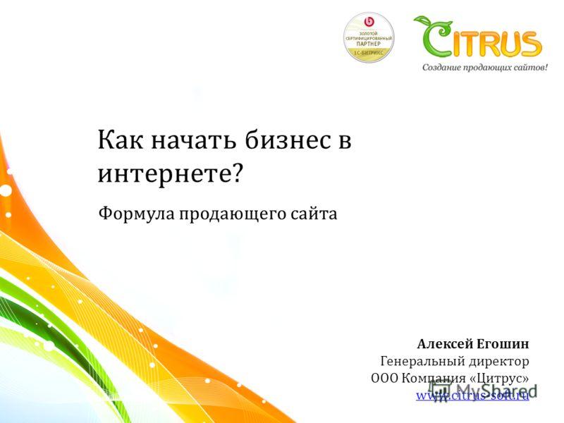 Формула продающего сайта Алексей Егошин Генеральный директор ООО Компания «Цитрус» www.citrus-soft.ru Как начать бизнес в интернете ?