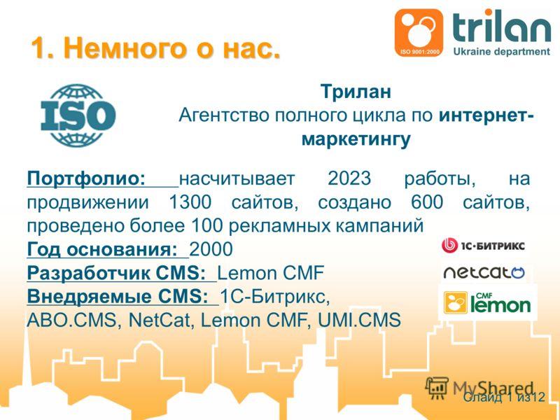 1. Немного о нас. Трилан Агентство полного цикла по интернет- маркетингу Слайд 1 из12 Портфолио: насчитывает 2023 работы, на продвижении 1300 сайтов, создано 600 сайтов, проведено более 100 рекламных кампаний Год основания: 2000 Разработчик CMS: Lemo