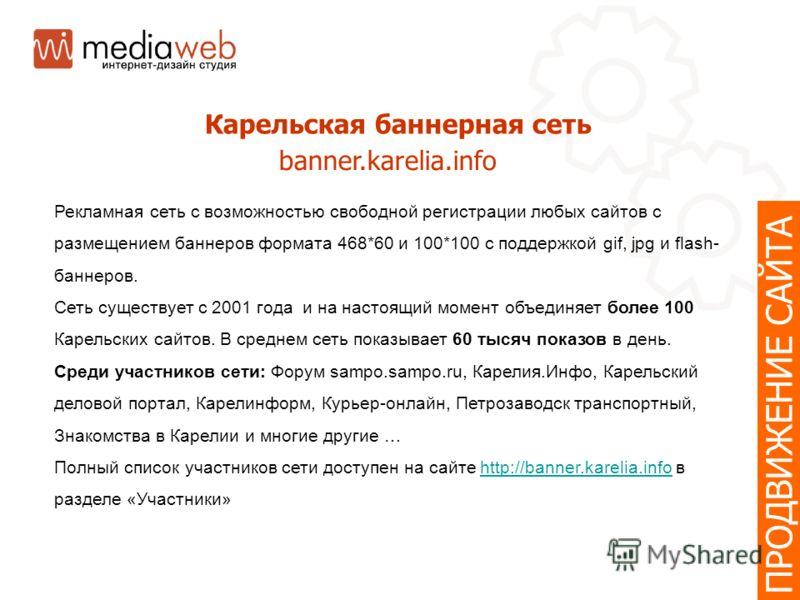 Карельская баннерная сеть banner.karelia.info ПРОДВИЖЕНИЕ САЙТА Рекламная сеть с возможностью свободной регистрации любых сайтов с размещением баннеров формата 468*60 и 100*100 с поддержкой gif, jpg и flash- баннеров. Сеть существует с 2001 года и на