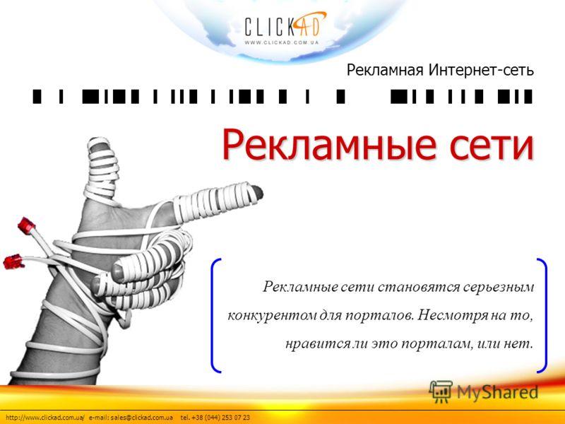 http://www.clickad.com.ua/ e-mail: sales@clickad.com.ua tel. +38 (044) 253 07 23 Рекламная Интернет-сеть Рекламные сети Рекламные сети становятся серьезным конкурентом для порталов. Несмотря на то, нравится ли это порталам, или нет.