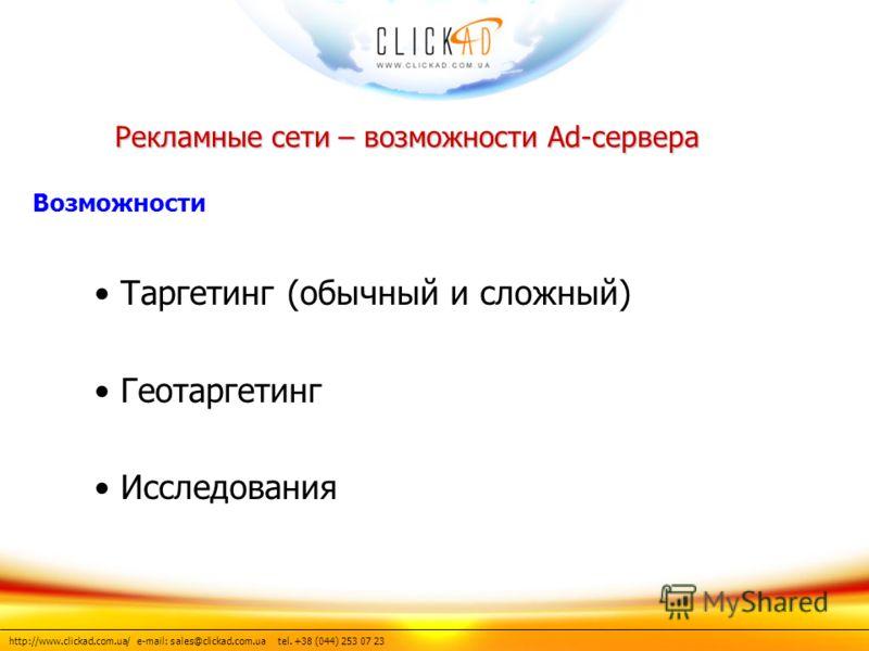 http://www.clickad.com.ua/ e-mail: sales@clickad.com.ua tel. +38 (044) 253 07 23 Таргетинг (обычный и сложный) Геотаргетинг Исследования Рекламные сети – возможности Ad-сервера Возможности